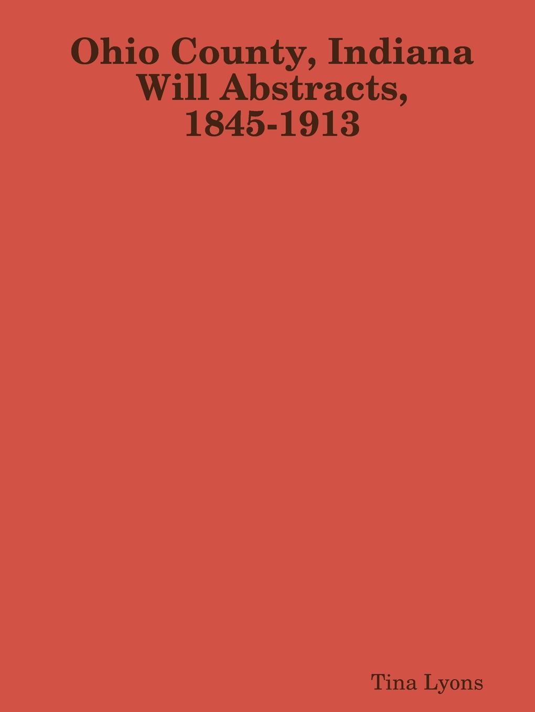 Tina Lyons Ohio County, Indiana Will Abstracts, 1845-1913