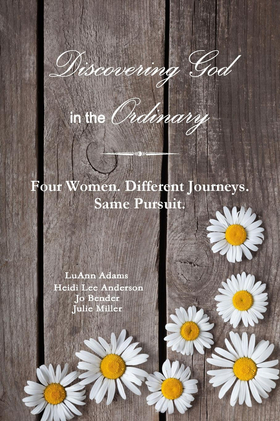Julie Miller Discovering God in the Ordinary. Four Women. Different Journeys. Same Pursuit. ordinary man extraordinary god