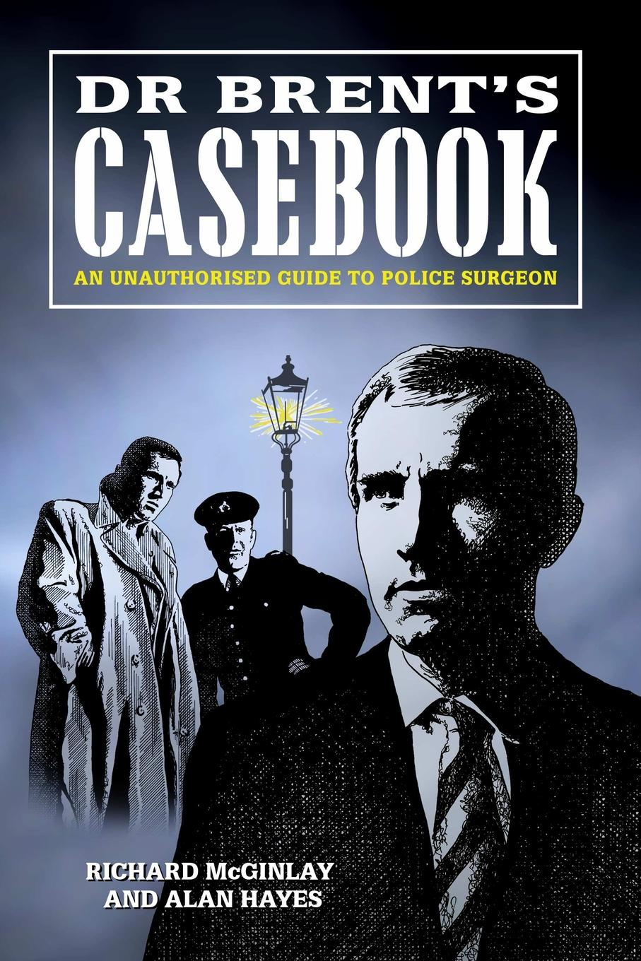 Alan Hayes, Richard McGinlay Dr Brent.s Casebook - An Unauthorised Guide to Police Surgeon heidi hormel the surgeon and the cowgirl