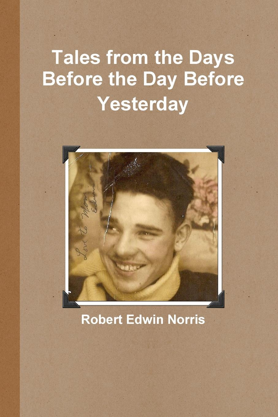 Robert Edwin Norris Tales from the Days Before the Day Before Yesterday