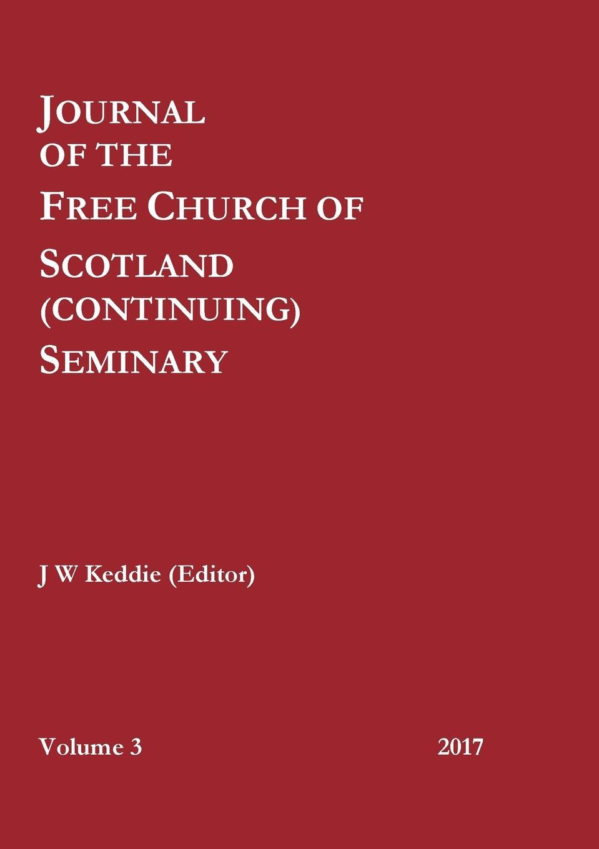 J W Keddie (Editor) Journal of the Free Church of Scotland (Continuing) Seminary - Volume 3 (2017) m j roberts editor journal of the free church of scotland cont seminary