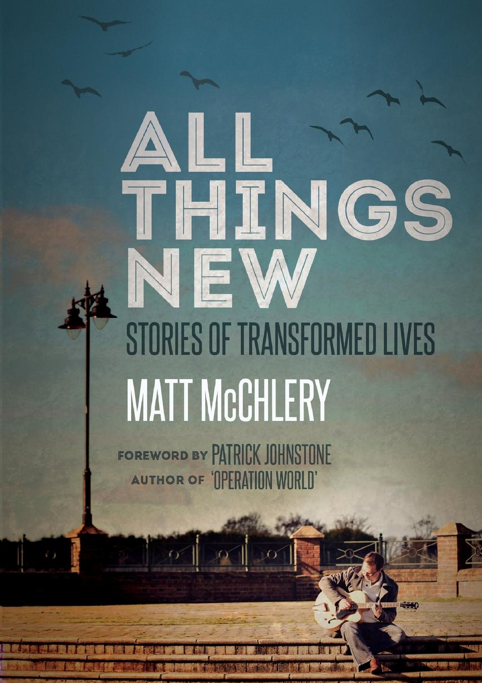 Matt McChlery All Things New. Stories of Transformed Lives the signature of all things
