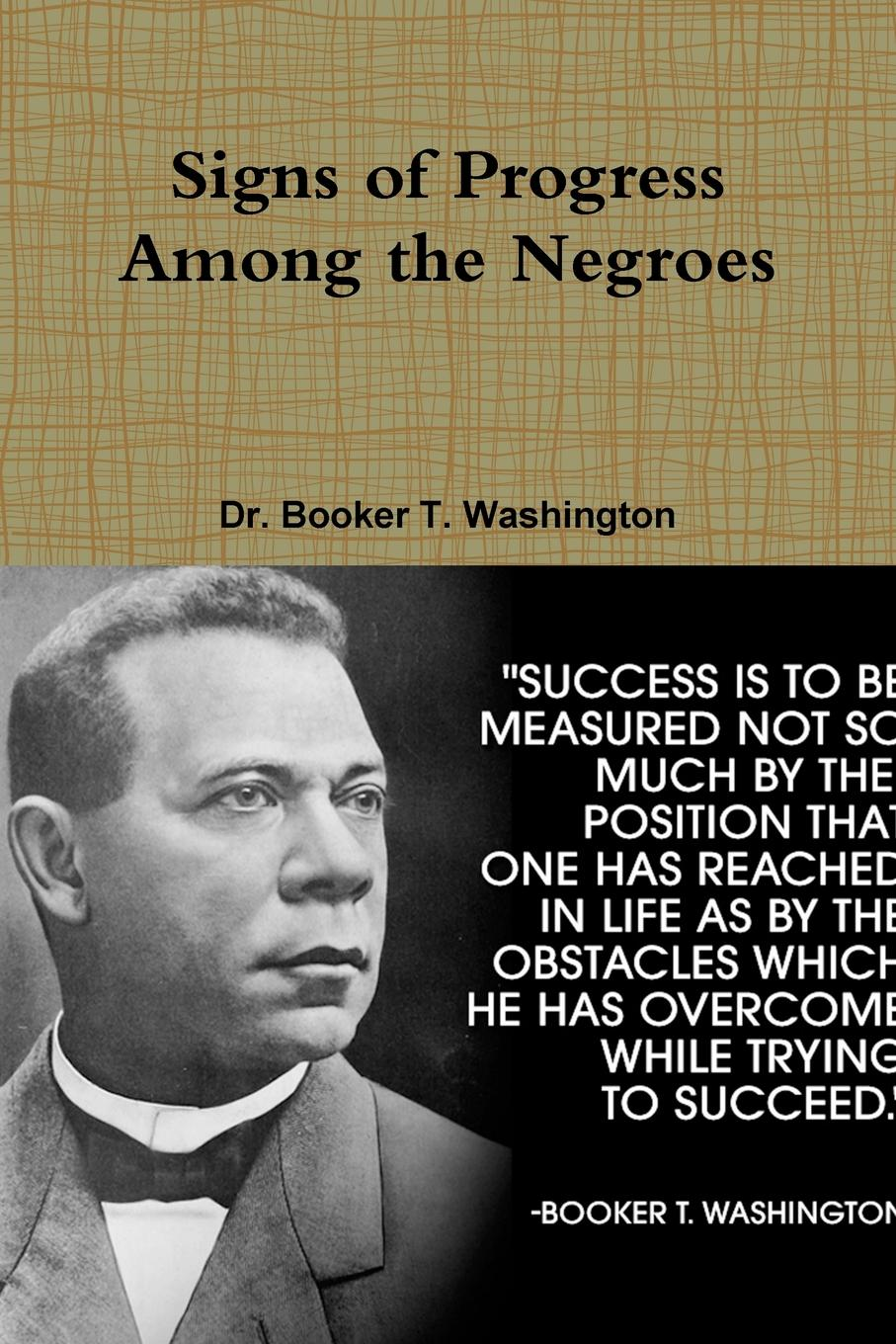 Dr. Booker T. Washington Signs of Progress Among the Negroes booker