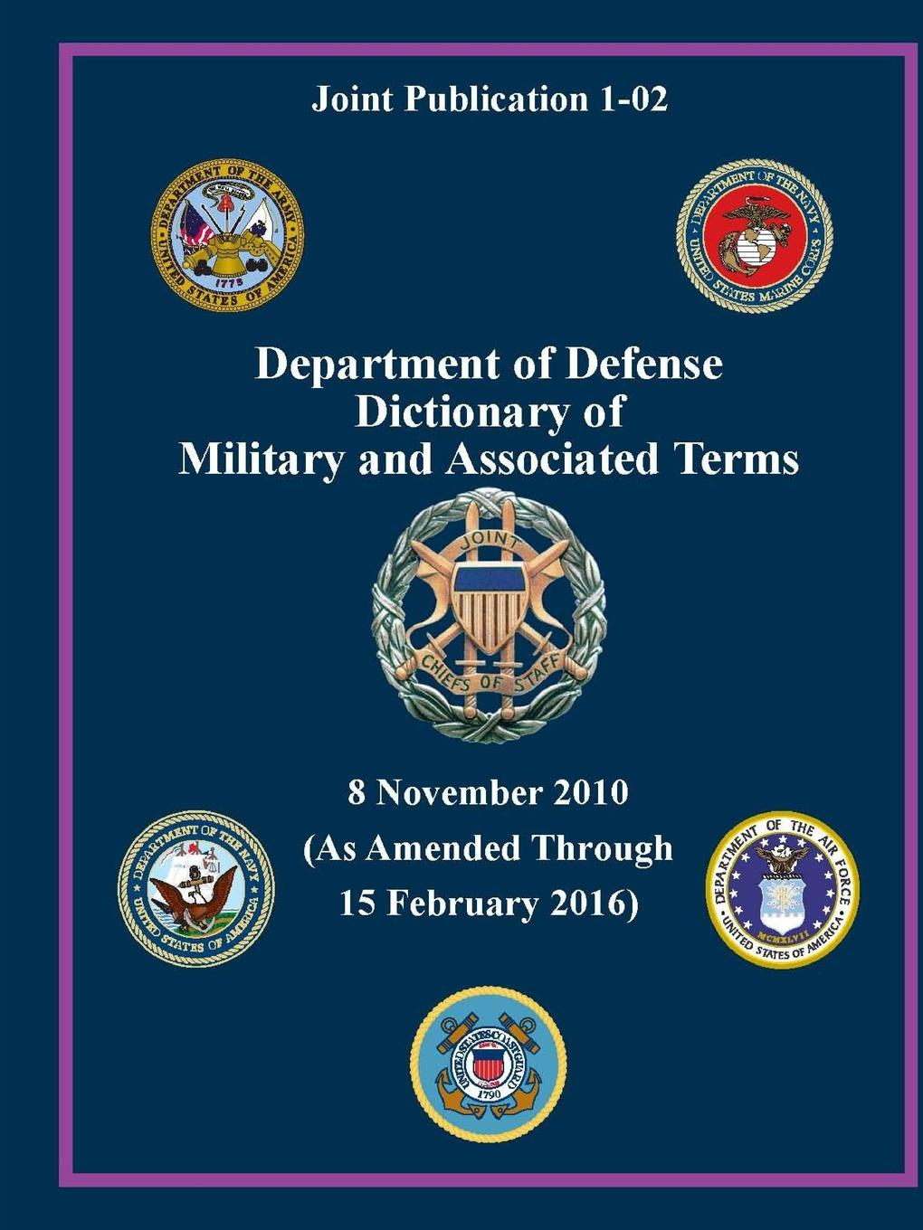 U.S. Department of Defense Department of Defense Dictionary of Military and Associated Terms - As Amended Through 15 February 2016 - (Joint Publication 1-02) ( a dictionary of military terms