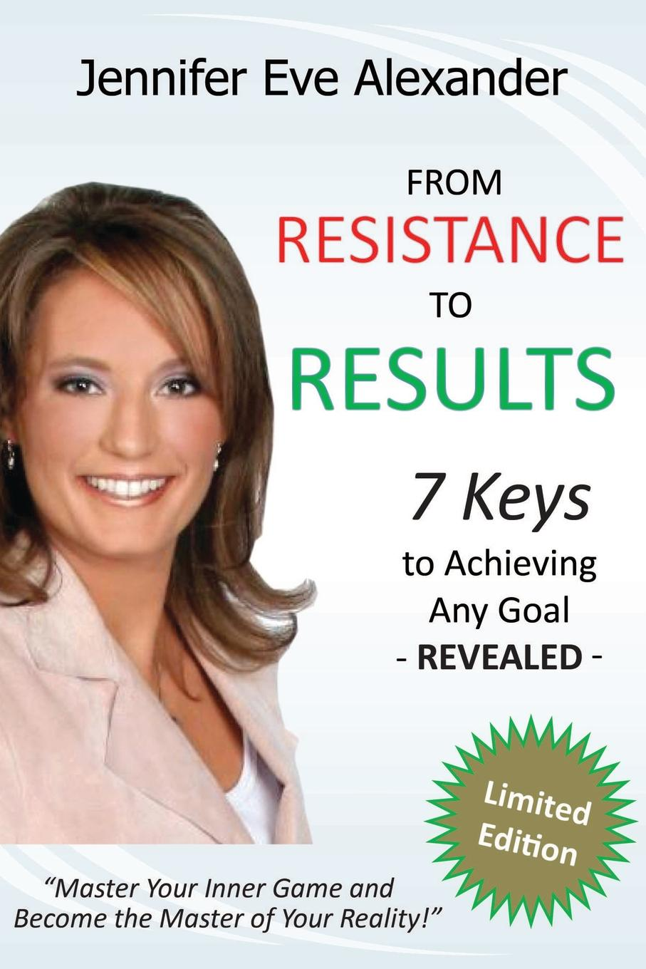 Jennifer Alexander From Resistance to Results. 7 Keys to Achieving Any Goal how to free your mind
