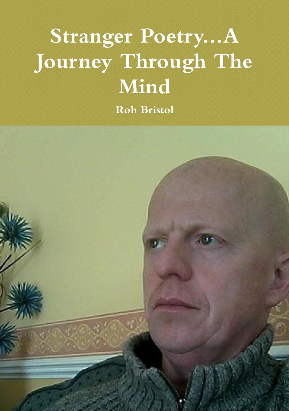 Rob Bristol Stranger Poetry...A Journey Through The Mind this is my life