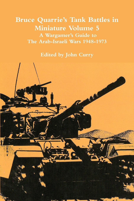 John Curry, Bruce Quarrie Bruce Quarrie.s Tank Battles in Miniature Volume 5. A Wargamer.s Guide to the Arab-Israeli Wars 1948-1973 the tank book
