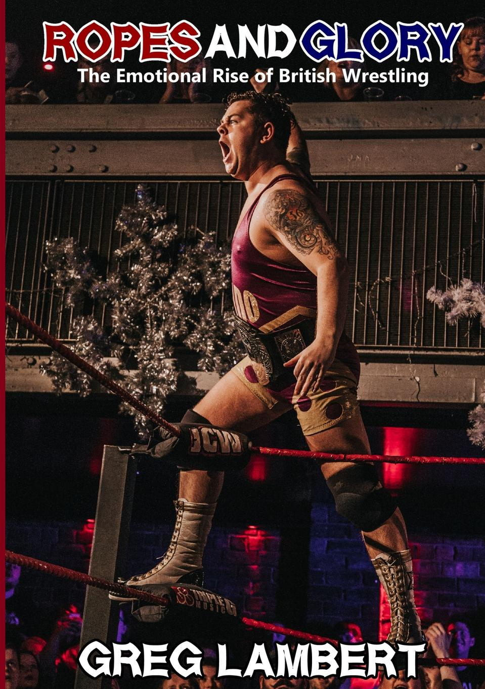 Greg Lambert Ropes and Glory. The Emotional Rise of British Wrestling max lerner wrestling with the angel a memoir of my triumph over illness