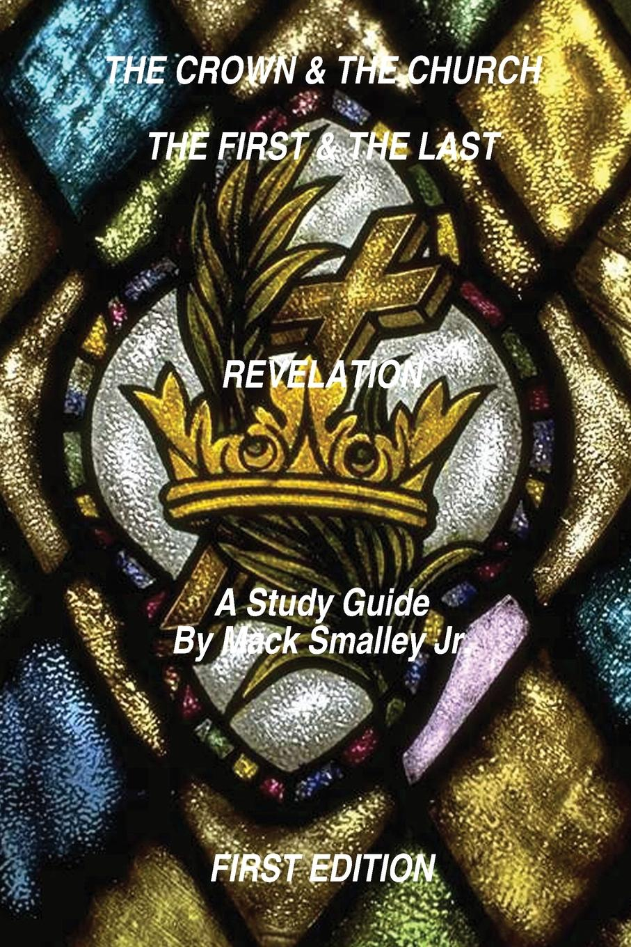 Mack Smalley Jr. THE CROWN . THE CHURCH THE FIRST . THE LAST REVELATION. A Study Guide mack smalley jr the crown the church the first the last revelation a study guide