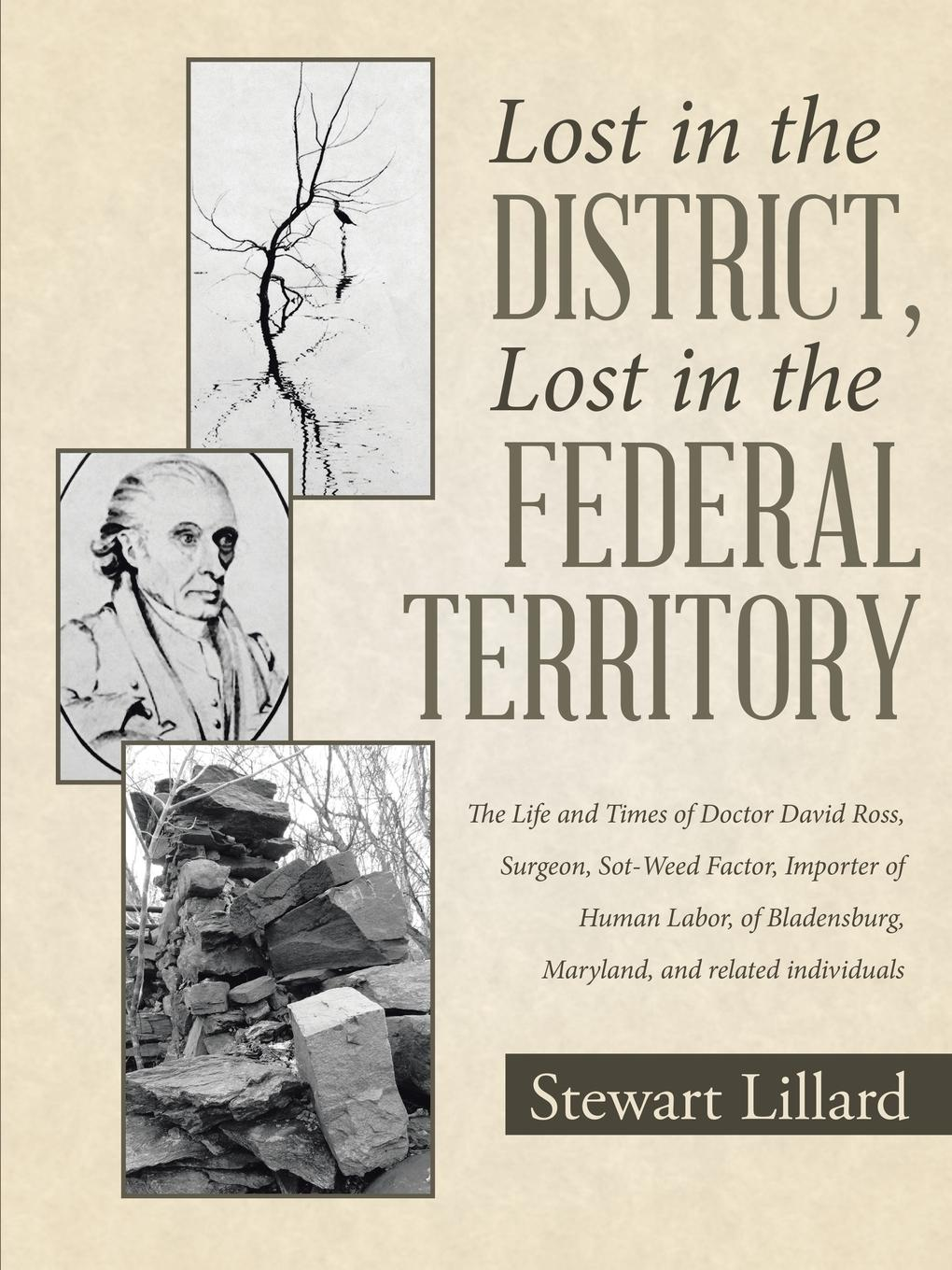 Stewart Lillard Lost in the District, Lost in the Federal Territory. The Life and Times of Doctor David Ross, Surgeon, Sot-Weed Factor, Importer of Human Labor, of Bladensburg, Maryland, and related individuals
