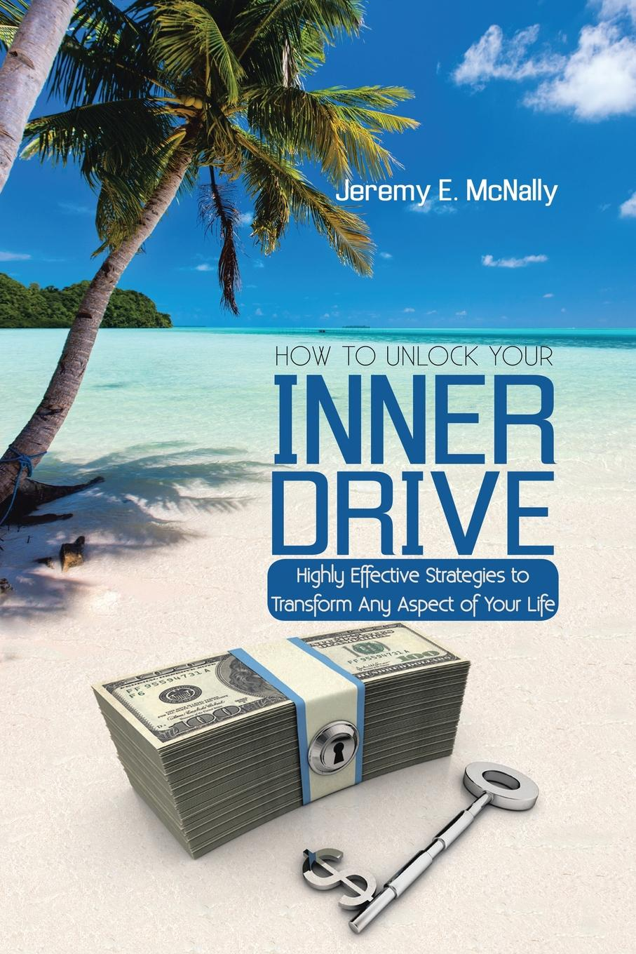 Jeremy E. McNally How to Unlock Your Inner Drive. Highly Effective Strategies to Transform Any Aspect of Your Life josh linkner disciplined dreaming a proven system to drive breakthrough creativity