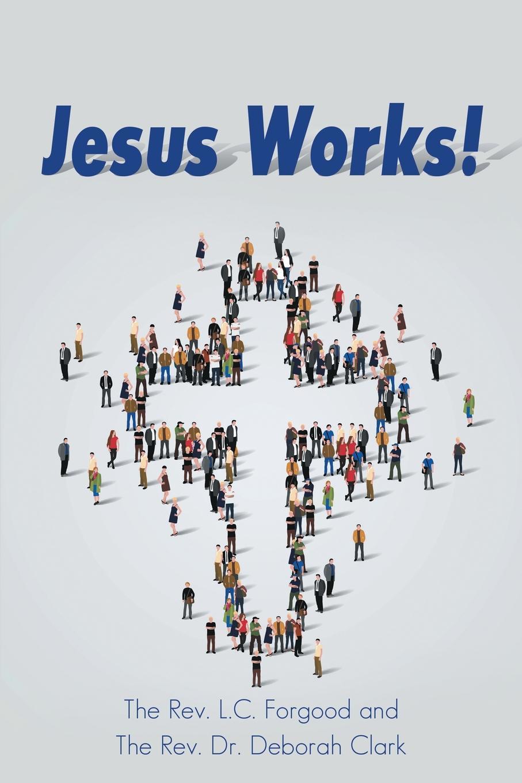 The Rev. L.C. Forgood, The Rev. Dr. Deborah Clark Jesus Works. be transformed