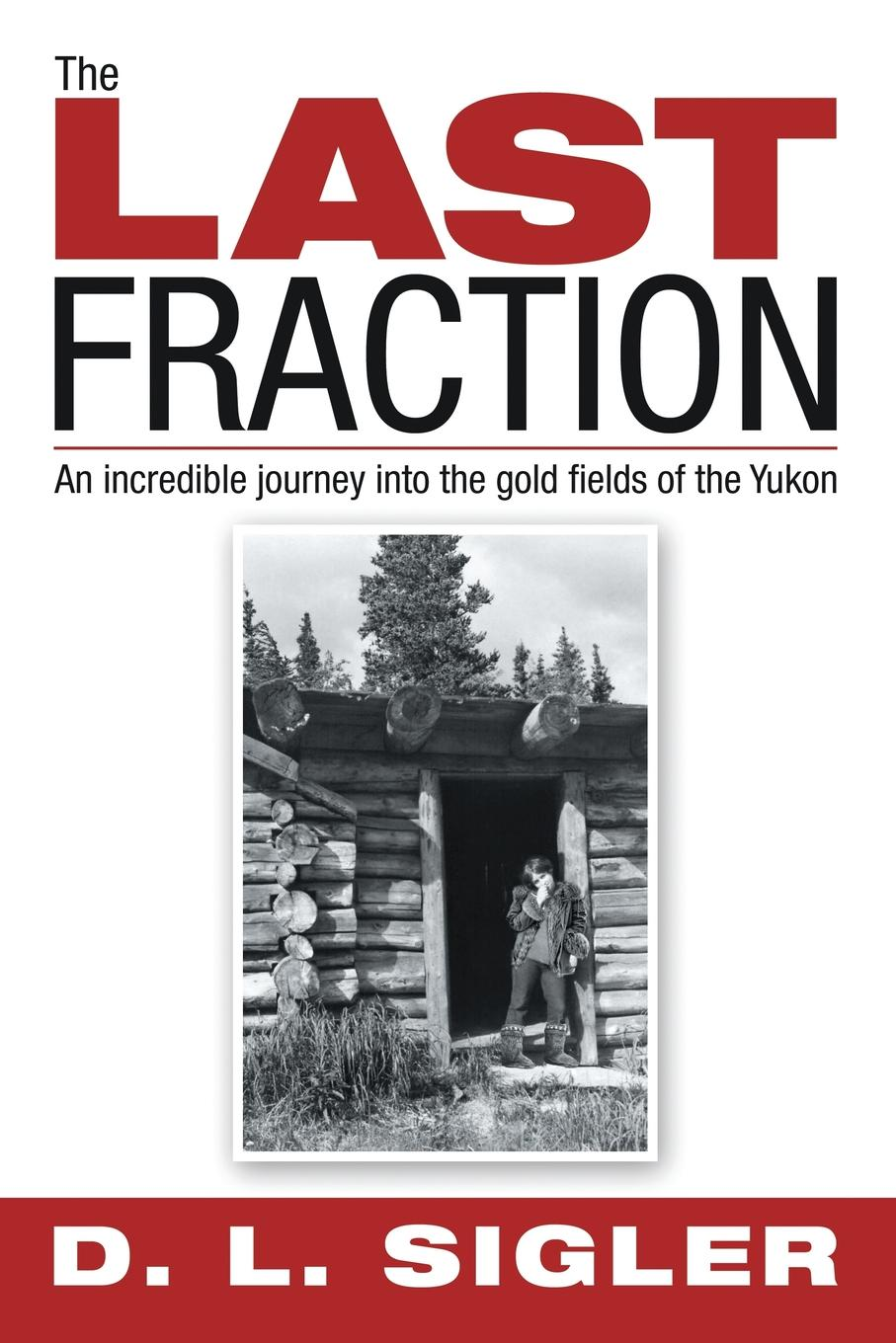 Фото - D. L. Sigler The LAST FRACTION. An incredible journey into the gold fields of the Yukon l d wright the shadow rose