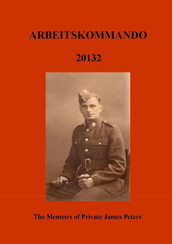Robert Peters ARBEITSKOMMADO 20132. The Memoirs of Private James Peters 1939 - 1945