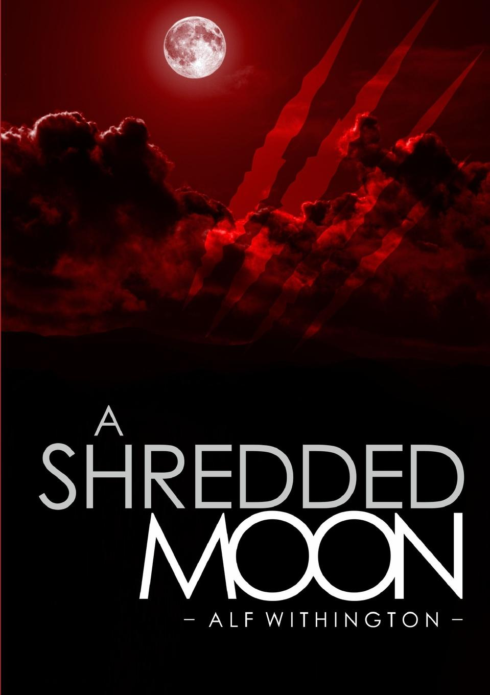 Alf Withington A Shredded Moon never let a fool kiss you or a kiss fool you
