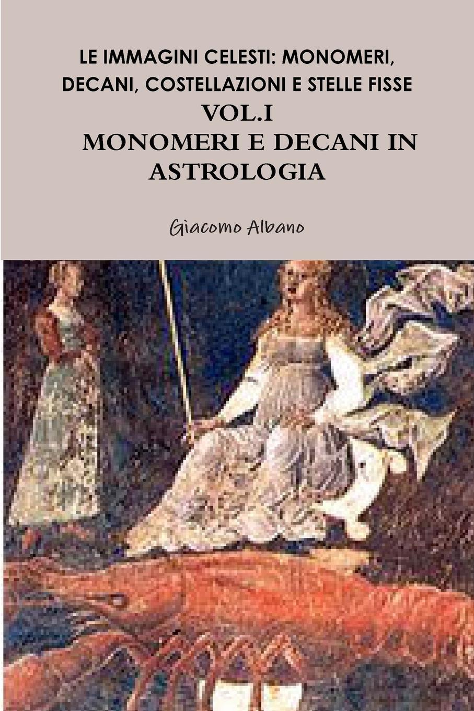 Giacomo Albano LE IMMAGINI CELESTI. MONOMERI, DECANI, COSTELLAZIONI E STELLE FISSE IN ASTROLOGIA VOL.I MONOMERI E DECANI цена