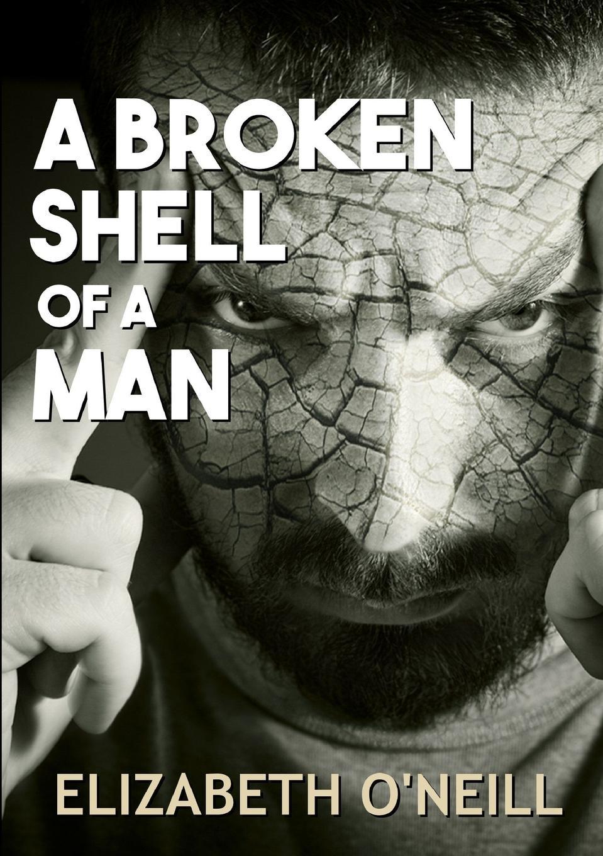 Elizabeth O'Neill A Broken Shell Of A Man