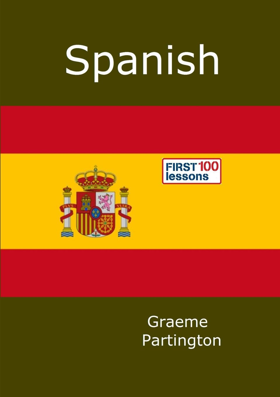 Graeme Partington Spanish. First 100 Lessons robert grant watson spanish and portuguese south america during the colonial period vol 1