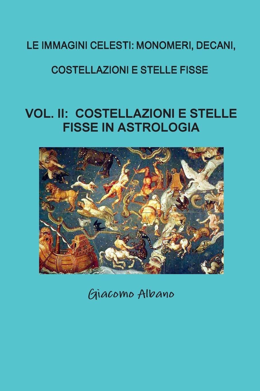 Giacomo Albano LE IMMAGINI CELESTI. MONOMERI, DECANI, COSTELLAZIONI E STELLE FISSE VOL. II COSTELLAZIONI E STELLE FISSE IN ASTROLOGIA цена