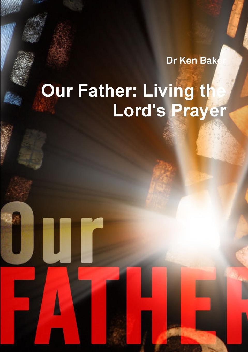 Dr Ken Baker Our Father. Living the Lord.s Prayer m alburger the lord s prayer op 5
