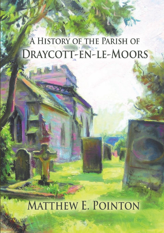 Matthew Pointon A History of the Parish of Draycott-en-le-Moors draycott gladys m mahomet founder of islam