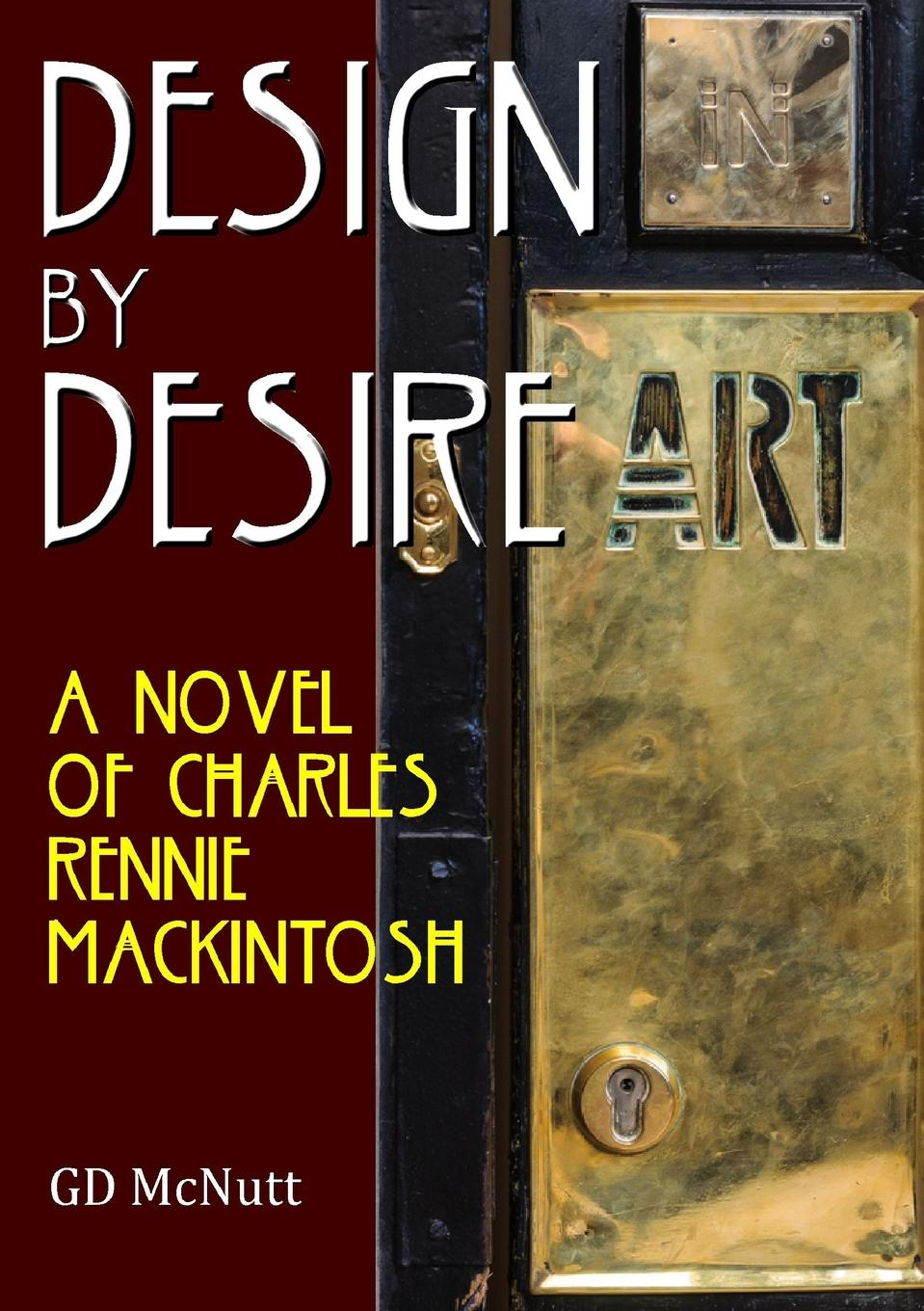 Фото - GD McNutt Design By Desire. A Novel Of Charles Rennie Mackintosh monica langley tearing down the walls how sandy weill fought his way to the top of the financial world and then nearly lost it all