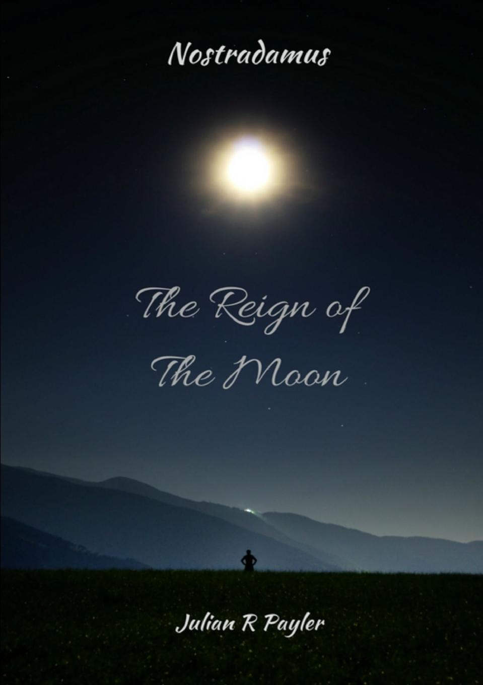 Julian R Payler The Reign of the Moon. The Prophecies of Michael Nostradamus jordon white prophecies of the bible