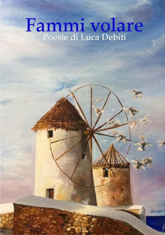 Luca Debiti Fammi volare - Poesie di Luca Debiti stefano pelloni con le unghie e con i denti aggrappato ai miei sogni