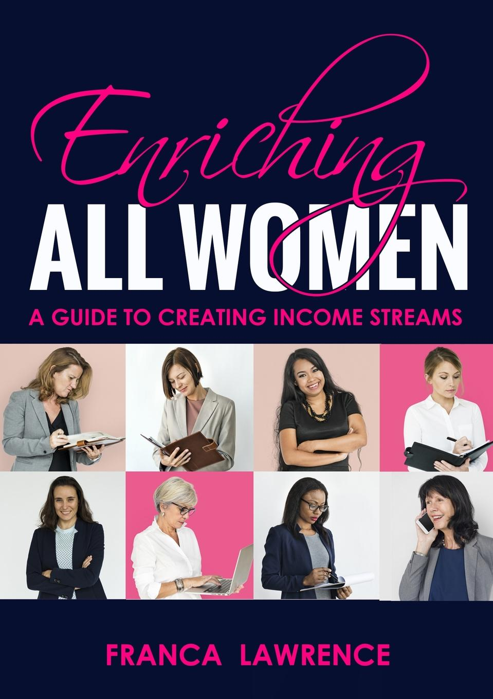 Franca Lawrence Enriching All Women. A Guide To Creating Income Streams robert g allen multiple streams of income how to generate a lifetime of unlimited wealth