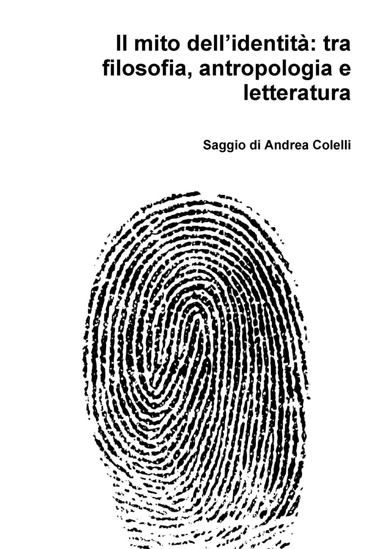 Andrea Colelli Il mito dell.identita. tra filosofia, antropologia e letteratura noi