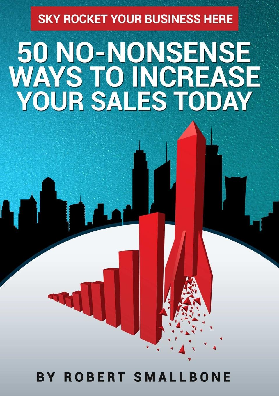 Фото - Robert Smallbone 50 No-Nonsense Ways To Increase Your Sales Today pieter k de villiers barefoot business 3 key systems to attract more leads win more sales and delight more customers without your business killing you