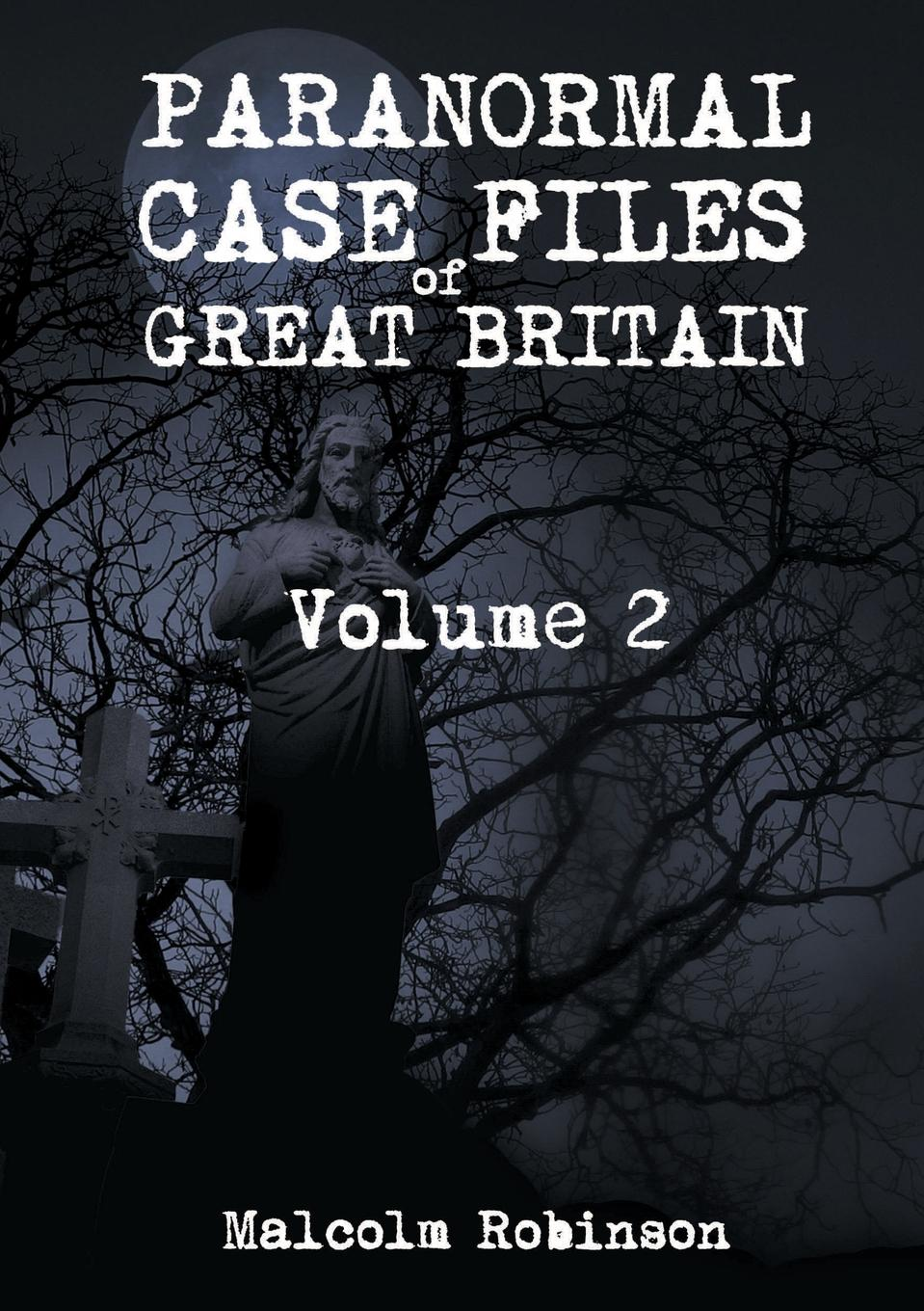 Malcolm Robinson Paranormal Case Files of Great Britain (Volume 2) john ruskin fors clavigera letters to the workmen and labourers of great britain volume 1 2