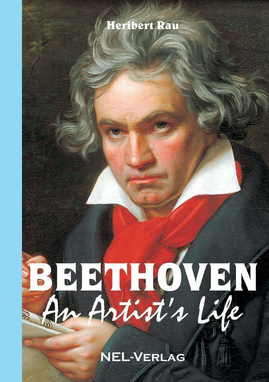 Heribert Rau Beethoven, An Artist.s Life