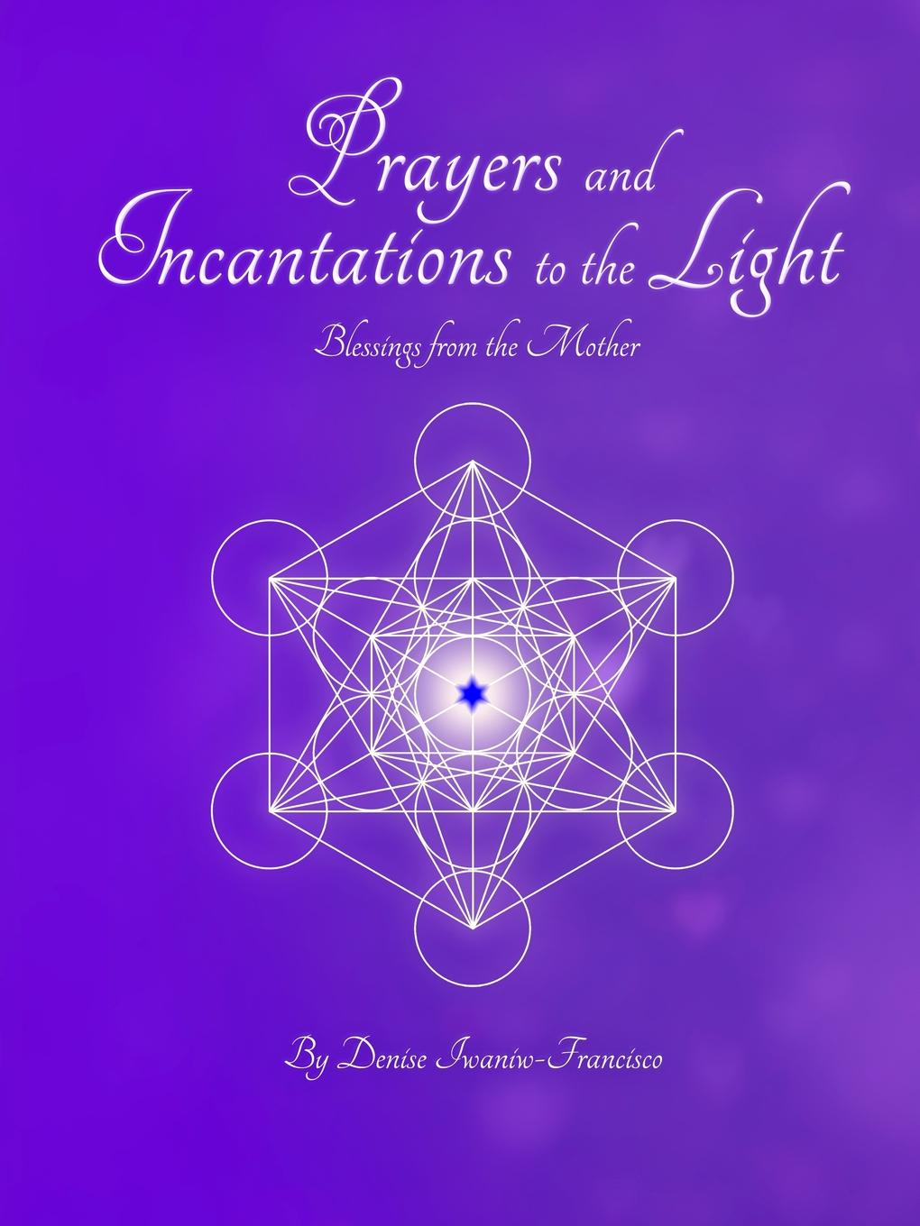 Denise Iwaniw-Francisco Prayers and Incantations to the Light - Blessings from the Mother Temple Within Publishing Paperback loving mother