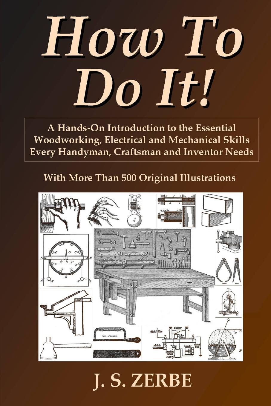 J. S. Zerbe How To Do It.. A Hands-On Introduction to the Essential Woodworking, Electrical and Mechanical Skills Every Handyman, Craftsman and Inventor Needs j s zerbe practical mechanics for boys