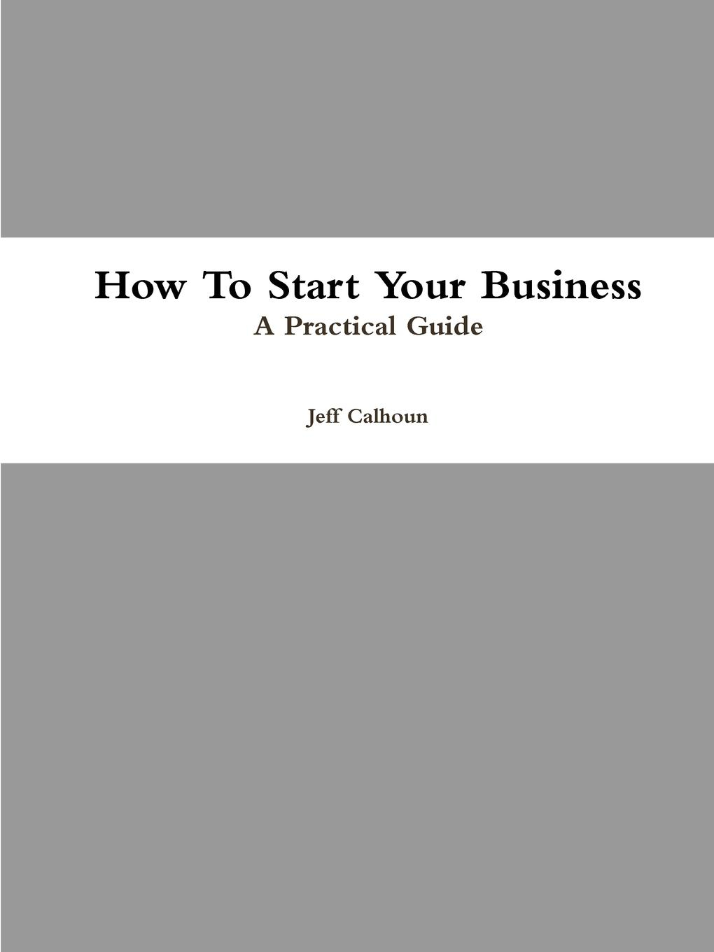 Jeff Calhoun How To Start Your Business adam toren starting your own business become an entrepreneur