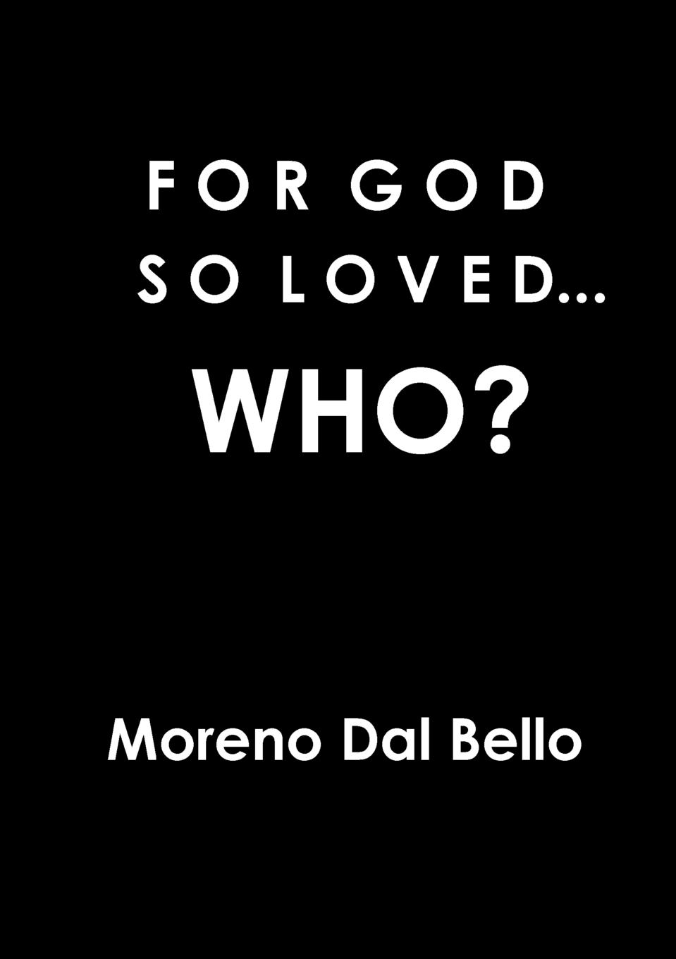 Moreno Dal Bello FOR GOD SO LOVED...WHO. moreno dal bello not willing that any should perish
