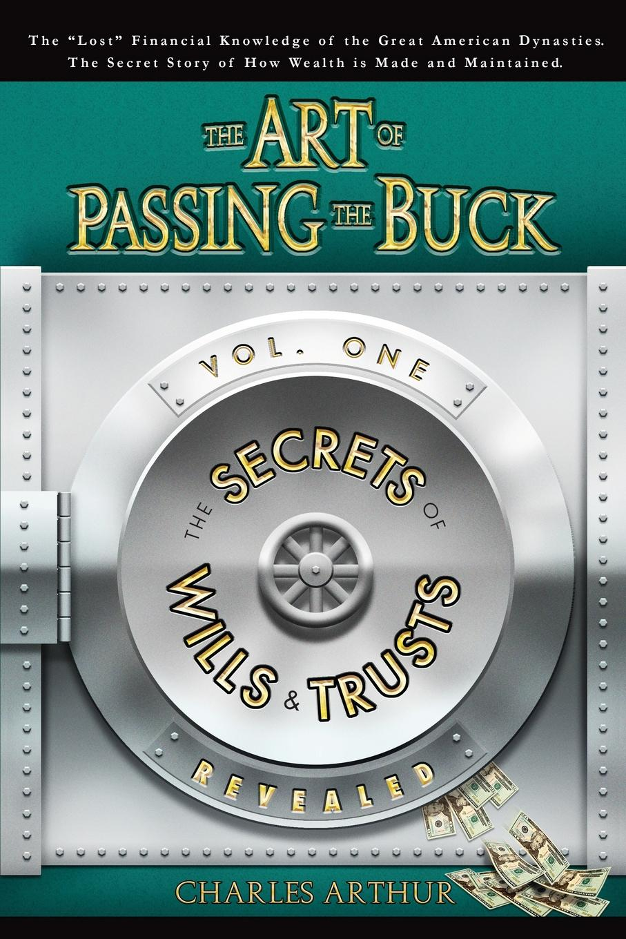 Charles Arthur The Art of Passing the Buck, Vol I; Secrets of Wills and Trusts Revealed charles green h the trusted advisor fieldbook a comprehensive toolkit for leading with trust
