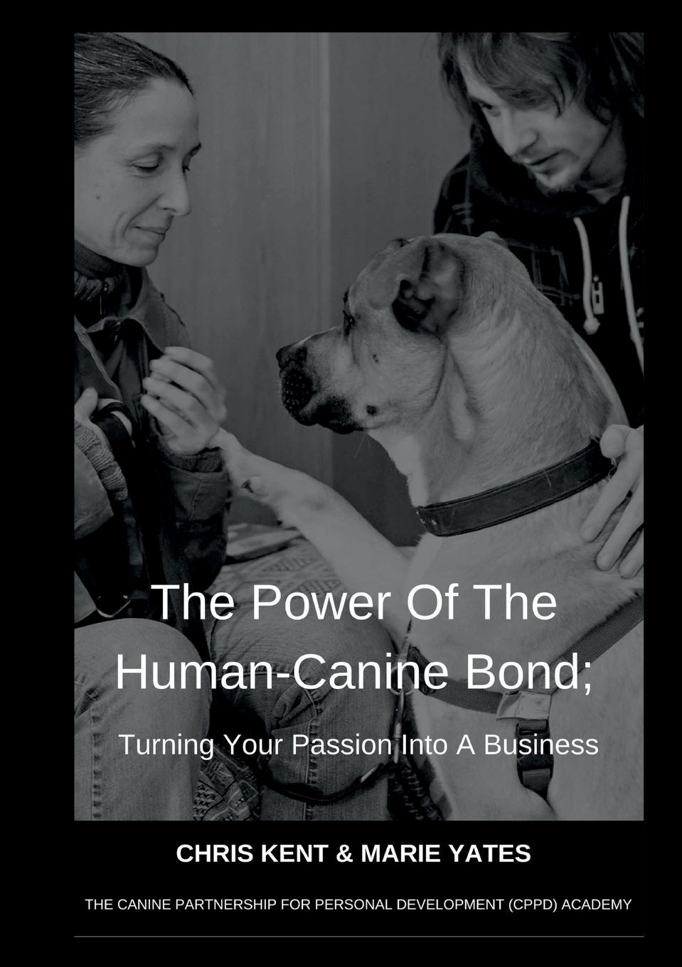 Chris Kent, Marie Yates The Power Of The Human-Canine Bond; Turning Your Passion Into A Business carlye adler the power of positive destruction how to turn a business idea into a revolution