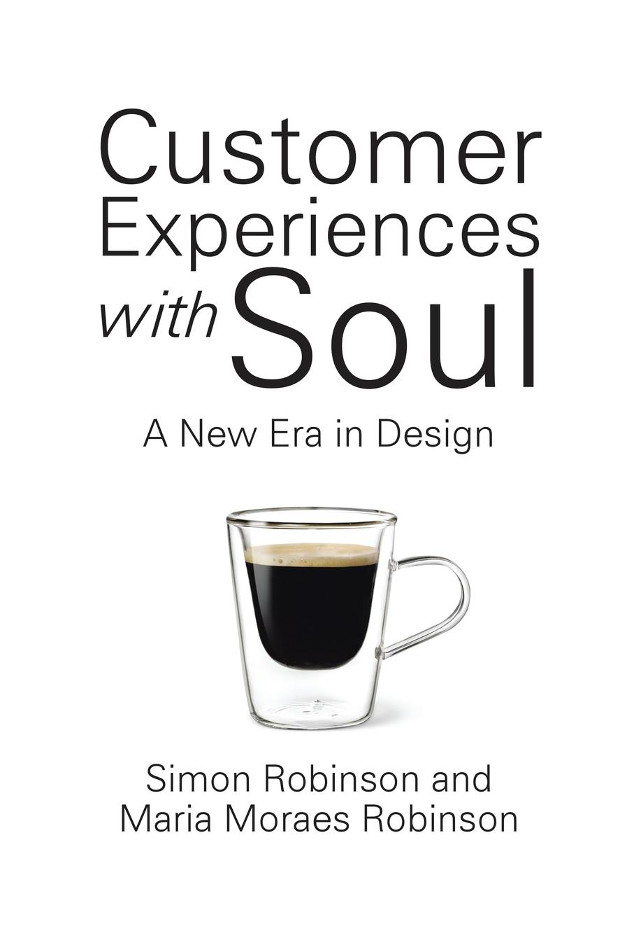 Simon Robinson, Maria Moraes Robinson Customer Experiences with Soul. A New Era in Design philip kotler managing customer experience and relationships a strategic framework