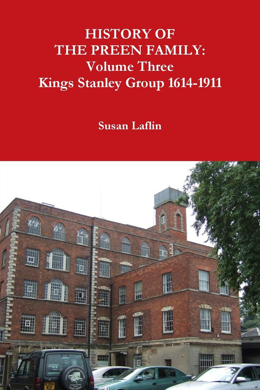 Susan Laflin HISTORY OF THE PREEN FAMILY. Volume Three Kings Stanley Group 1614-1911