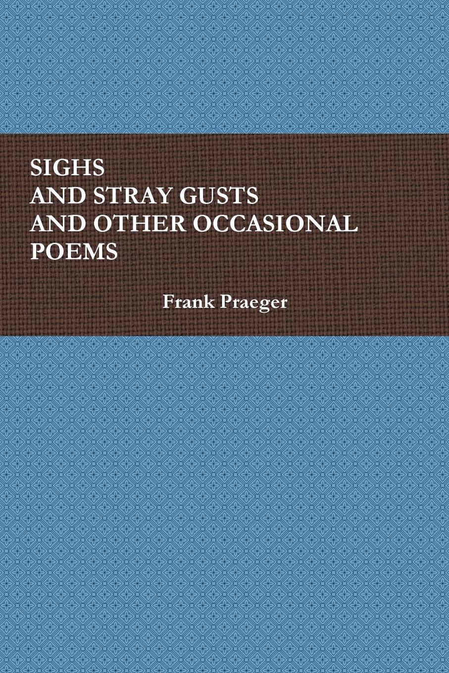 цена Frank Praeger SIGHS AND STRAY GUSTS AND OTHER OCCASIONAL POEMS онлайн в 2017 году