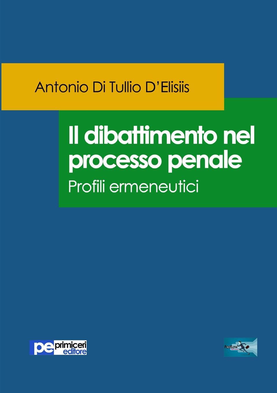 Antonio Di Tullio D'Elisiis Il dibattimento nel processo penale. Profili ermeneutici italia codice di procedura penale