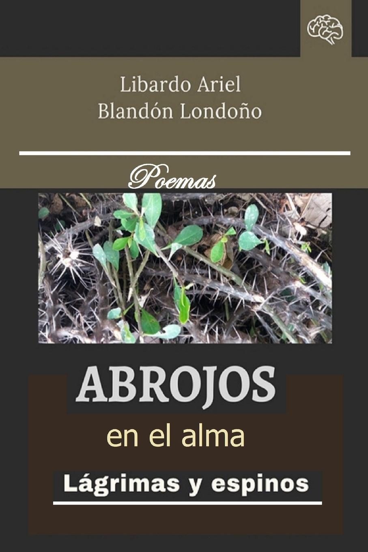 Libardo Ariel Blandón Londoño Abrojos en el alma libardo ariel blandón londoño reflejos de la tarde