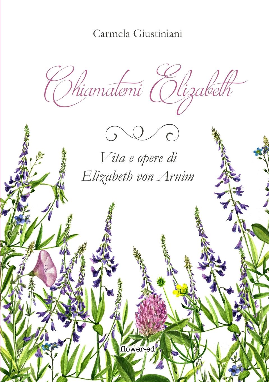 Carmela Giustiniani Chiamatemi Elizabeth. Vita e opere di Elizabeth von Arnim все цены