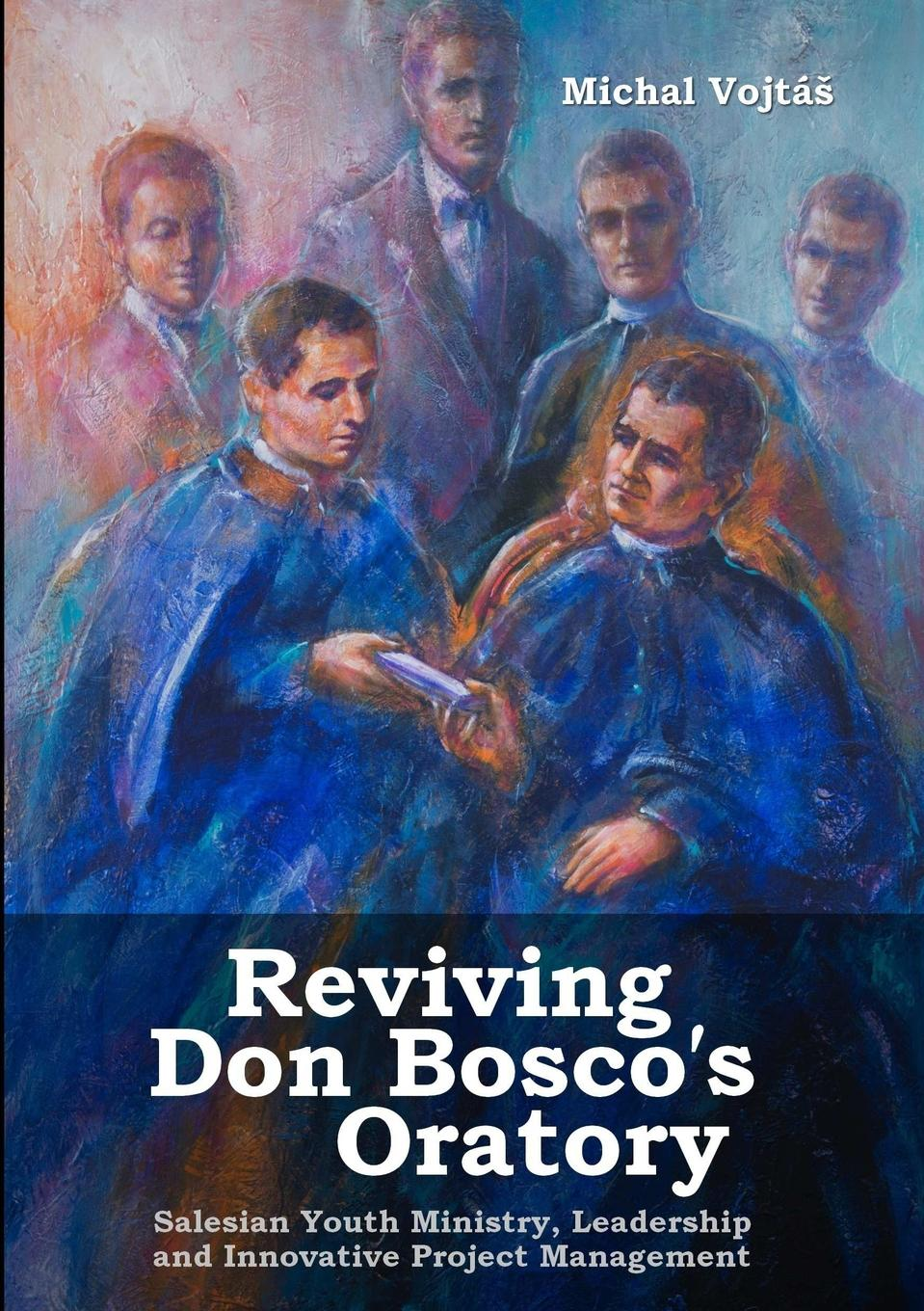 Michal Vojtáš Reviving Don Bosco.s Oratory. Salesian Youth Ministry, Leadership and Innovative Project Management rory burke project management leadership building creative teams