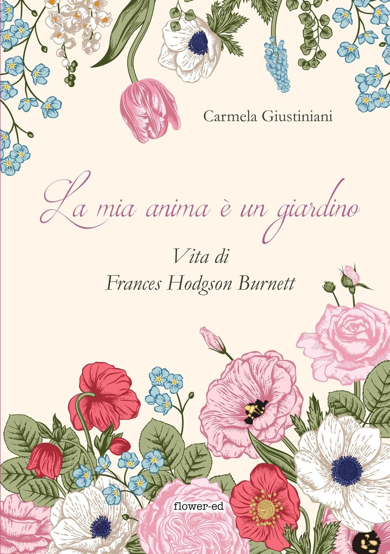 Carmela Giustiniani La mia anima e un giardino. Vita di Frances Hodgson Burnett il giardino dei ciliegi
