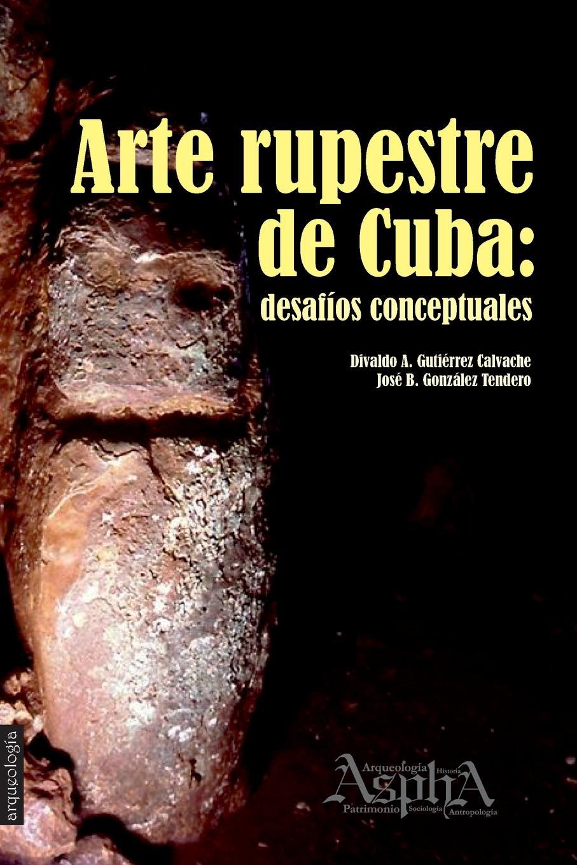 Divaldo A. Gutiérrez Calvache, José B. González Tendero Arte rupestre de Cuba. desafios conceptuales hugh walpole joseph conrad