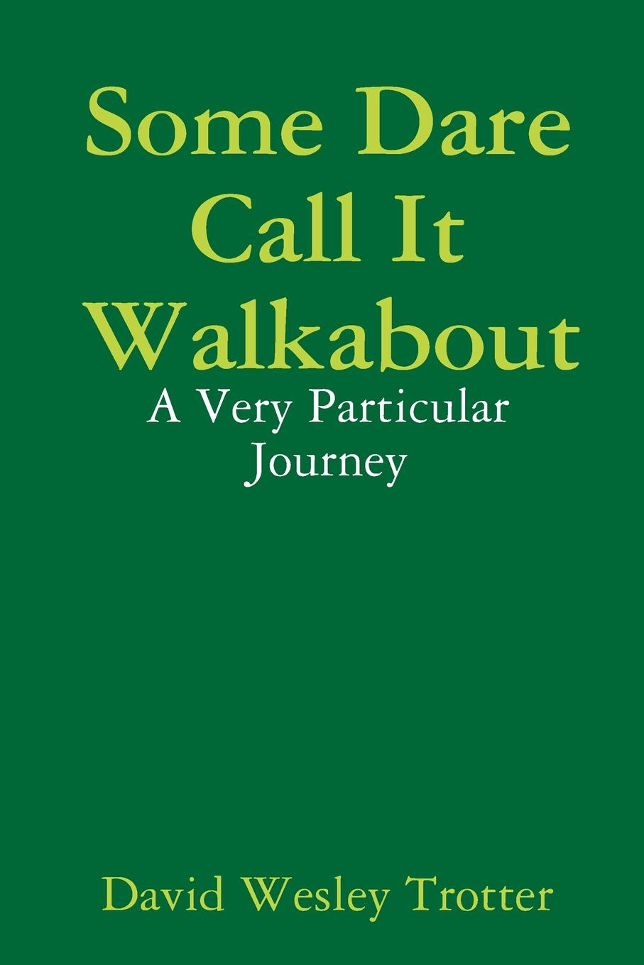 David Wesley Trotter Some Dare Call It Walkabout. A Very Particular Journey