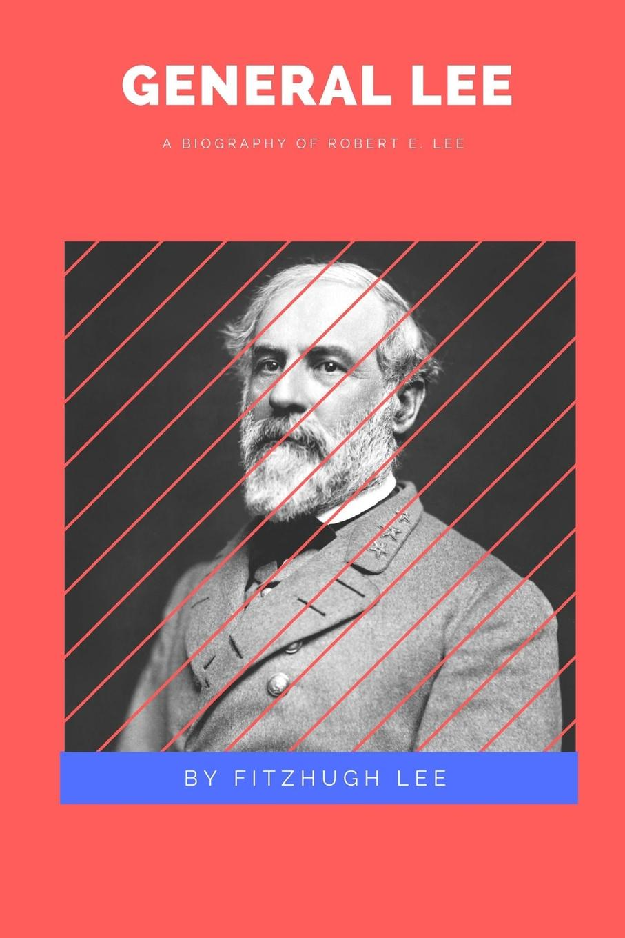 Fitzhugh Lee General Lee. A Biography of Robert E. Lee miranda lee a daughter s dilemma